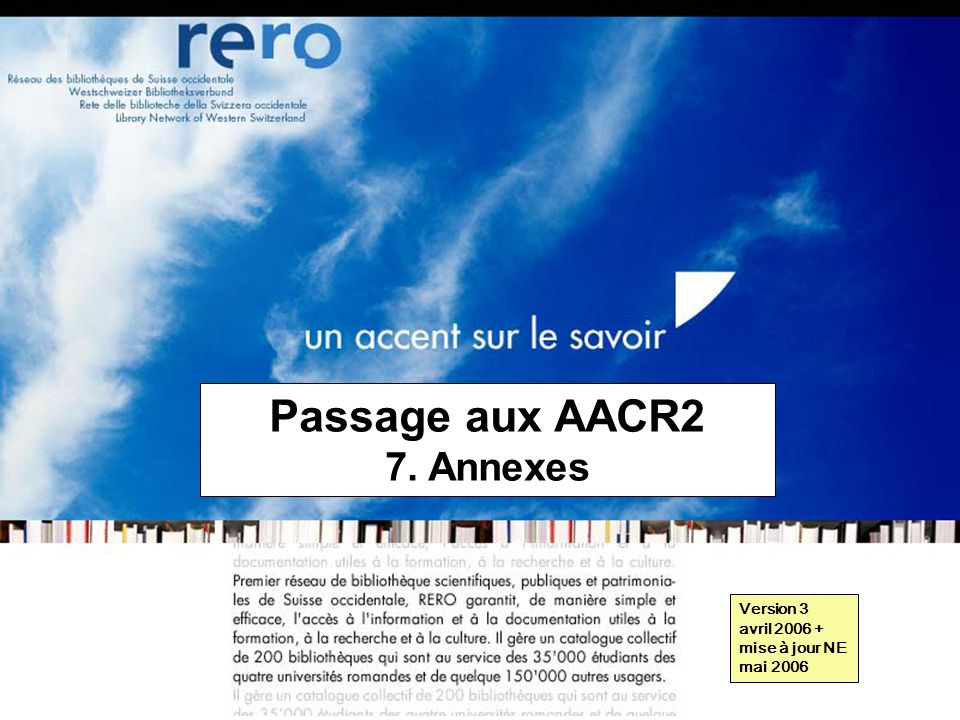 Réseau des bibliothèques de Suisse occidentale Formation récaro 2006 7: Annexes // 1 Passage aux AACR2 7. Annexes Version 3 avril 2006 + mise à jour N