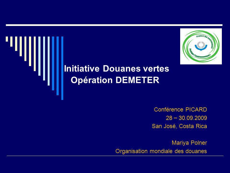 Initiative Douanes vertes Opération DEMETER Conférence PICARD 28 – 30.09.2009 San José, Costa Rica Mariya Polner Organisation mondiale des douanes
