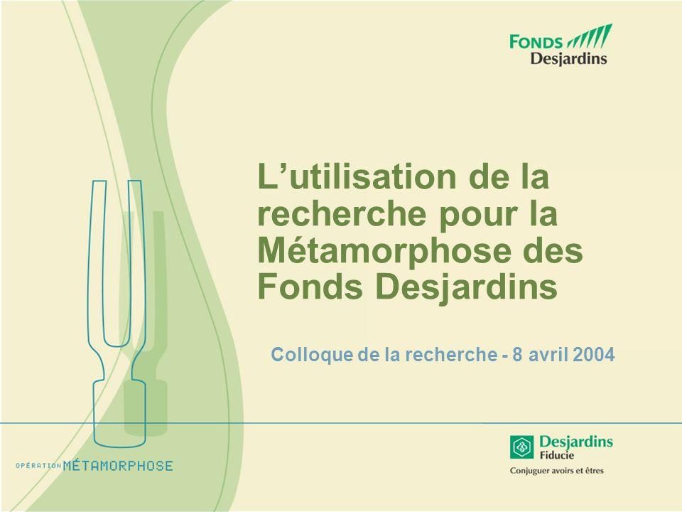 Lutilisation de la recherche pour la Métamorphose des Fonds Desjardins Colloque de la recherche - 8 avril 2004