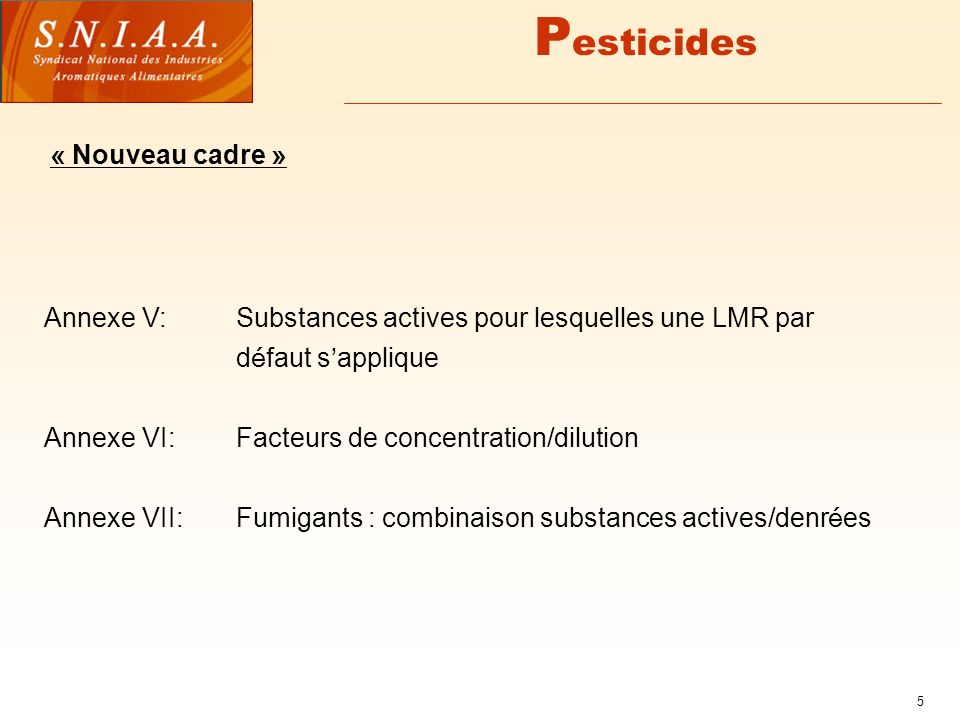5 P esticides « Nouveau cadre » Annexe V:Substances actives pour lesquelles une LMR par d é faut s applique Annexe VI:Facteurs de concentration/dilution Annexe VII: Fumigants : combinaison substances actives/denr é es