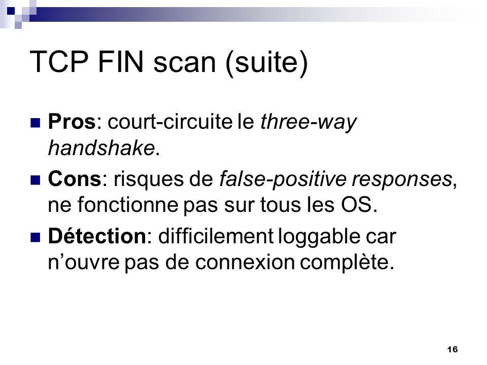 16 TCP FIN scan (suite) Pros: court-circuite le three-way handshake. Cons: risques de false-positive responses, ne fonctionne pas sur tous les OS. Dét