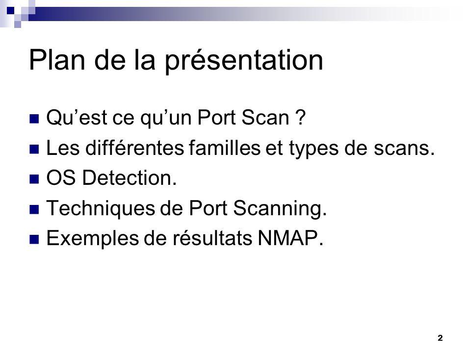 2 Plan de la présentation Quest ce quun Port Scan ? Les différentes familles et types de scans. OS Detection. Techniques de Port Scanning. Exemples de