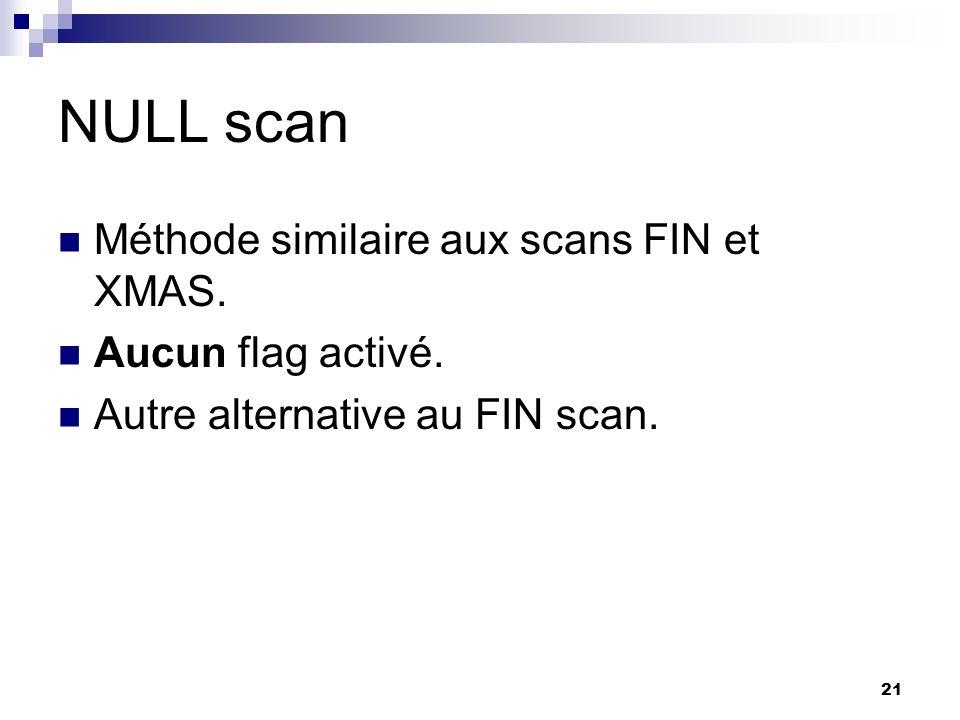 21 NULL scan Méthode similaire aux scans FIN et XMAS. Aucun flag activé. Autre alternative au FIN scan.