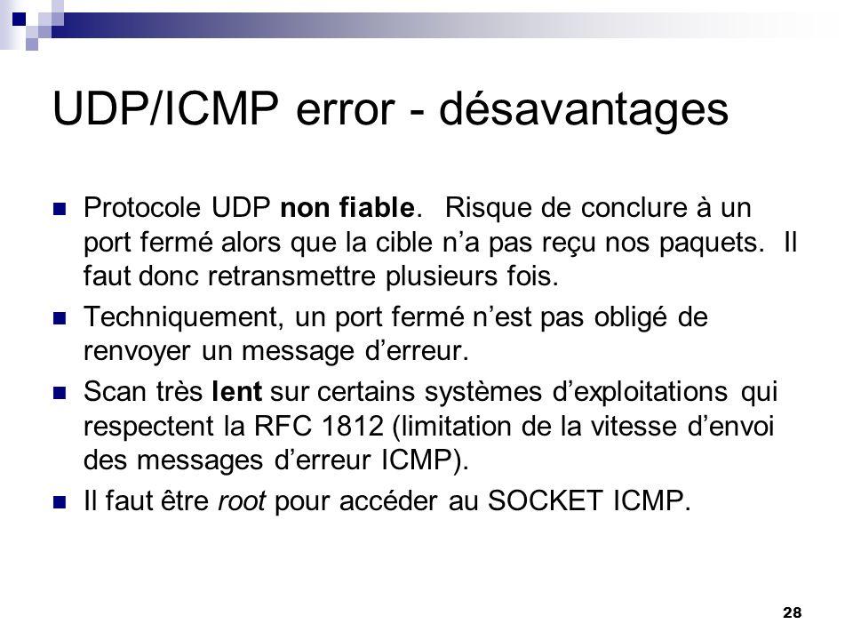 28 UDP/ICMP error - désavantages Protocole UDP non fiable. Risque de conclure à un port fermé alors que la cible na pas reçu nos paquets. Il faut donc