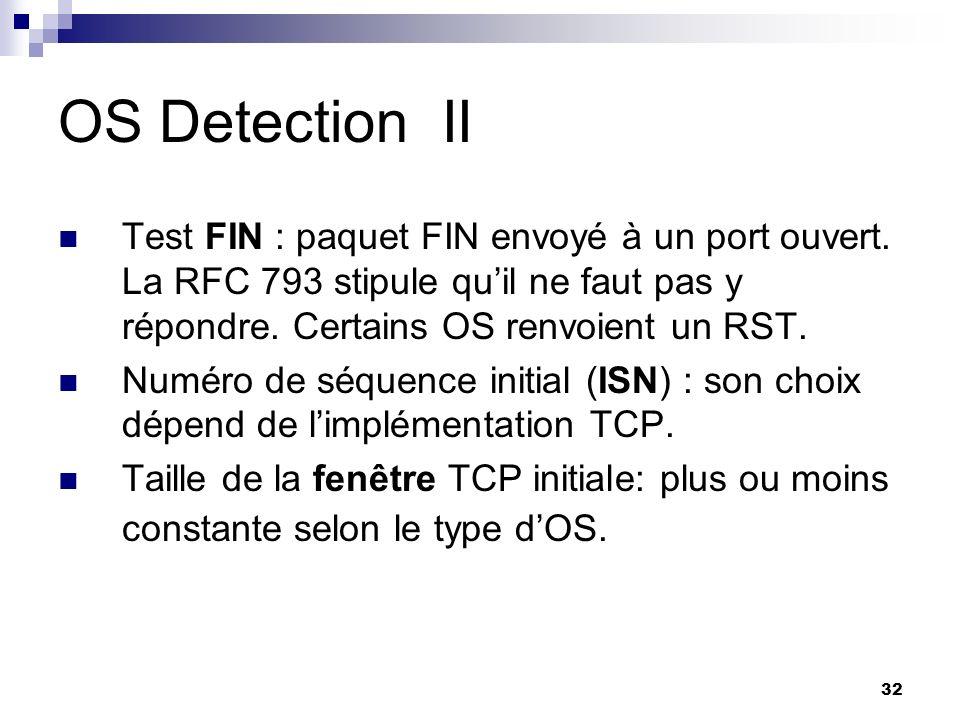32 OS DetectionII Test FIN : paquet FIN envoyé à un port ouvert. La RFC 793 stipule quil ne faut pas y répondre. Certains OS renvoient un RST. Numéro
