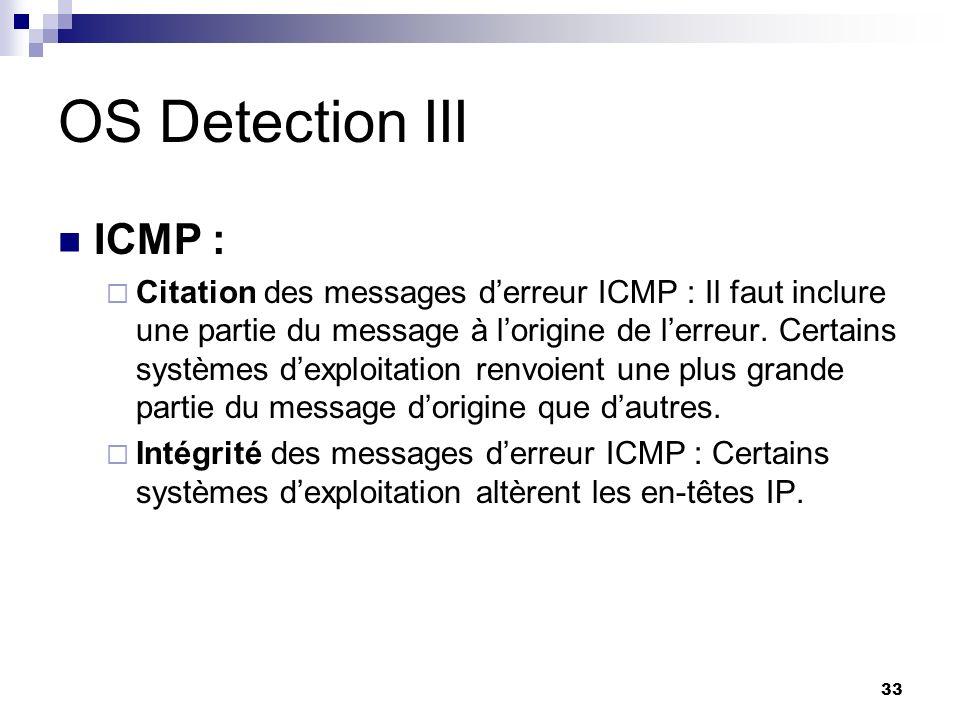 33 OS Detection III ICMP : Citation des messages derreur ICMP : Il faut inclure une partie du message à lorigine de lerreur. Certains systèmes dexploi