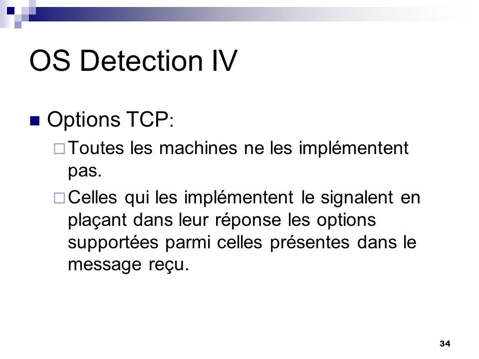 34 OS Detection IV Options TCP : Toutes les machines ne les implémentent pas. Celles qui les implémentent le signalent en plaçant dans leur réponse le