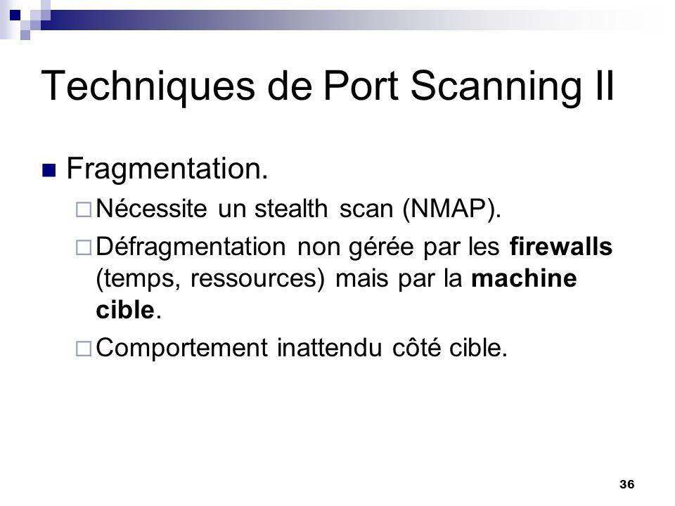 36 Techniques de Port Scanning II Fragmentation. Nécessite un stealth scan (NMAP). Défragmentation non gérée par les firewalls (temps, ressources) mai