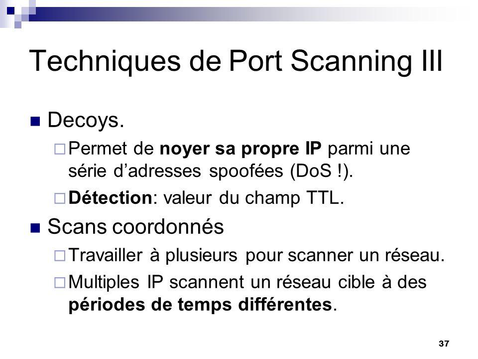 37 Techniques de Port Scanning III Decoys. Permet de noyer sa propre IP parmi une série dadresses spoofées (DoS !). Détection: valeur du champ TTL. Sc