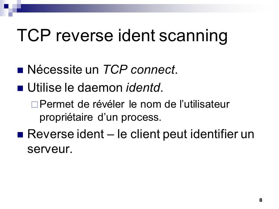 8 TCP reverse ident scanning Nécessite un TCP connect. Utilise le daemon identd. Permet de révéler le nom de lutilisateur propriétaire dun process. Re