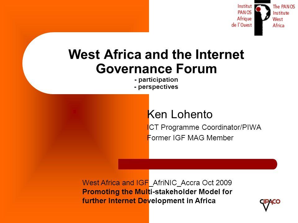 West Africa and the Internet Governance Forum - participation - perspectives Ken Lohento ICT Programme Coordinator/PIWA Former IGF MAG Member West Afr