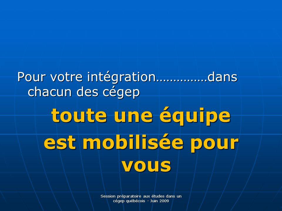 Pour votre intégration……………dans chacun des cégep toute une équipe est mobilisée pour vous Session préparatoire aux études dans un cégep québécois - Juin 2009