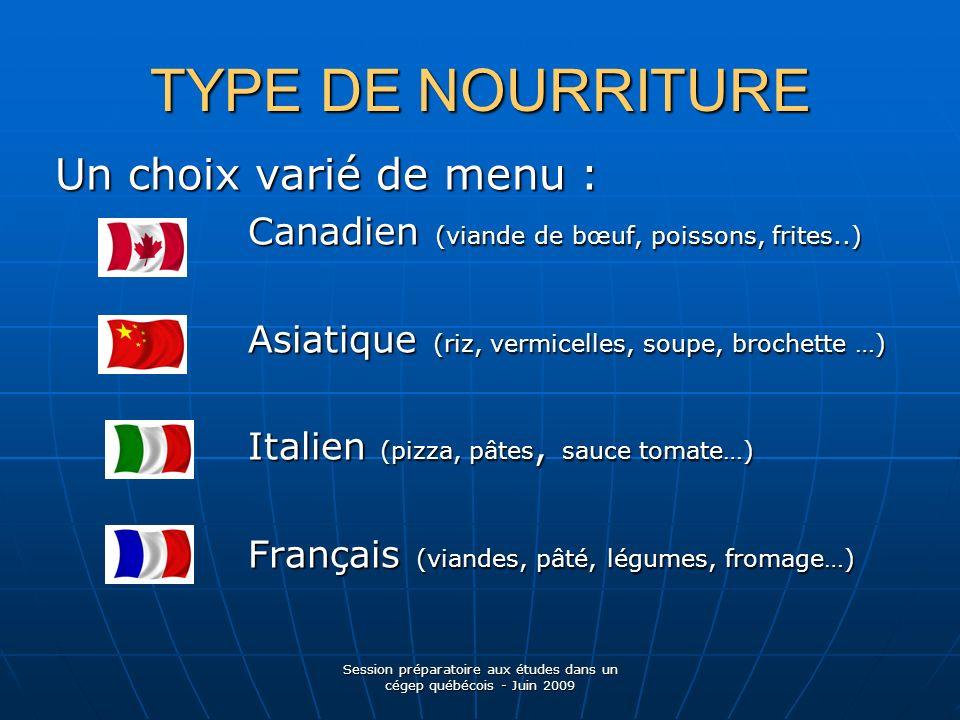 TYPE DE NOURRITURE Un choix varié de menu : Canadien (viande de bœuf, poissons, frites..) Canadien (viande de bœuf, poissons, frites..) Asiatique (riz, vermicelles, soupe, brochette …) Asiatique (riz, vermicelles, soupe, brochette …) Italien (pizza, pâtes, sauce tomate…) Italien (pizza, pâtes, sauce tomate…) Français (viandes, pâté, légumes, fromage…) Français (viandes, pâté, légumes, fromage…) Session préparatoire aux études dans un cégep québécois - Juin 2009