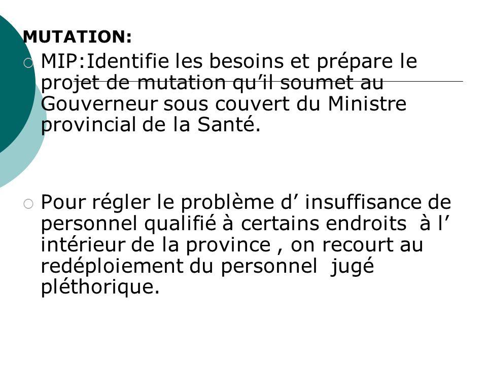 MUTATION: MIP:Identifie les besoins et prépare le projet de mutation quil soumet au Gouverneur sous couvert du Ministre provincial de la Santé. Pour r
