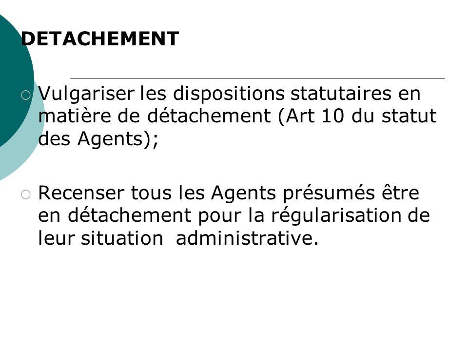 DETACHEMENT Vulgariser les dispositions statutaires en matière de détachement (Art 10 du statut des Agents); Recenser tous les Agents présumés être en détachement pour la régularisation de leur situation administrative.