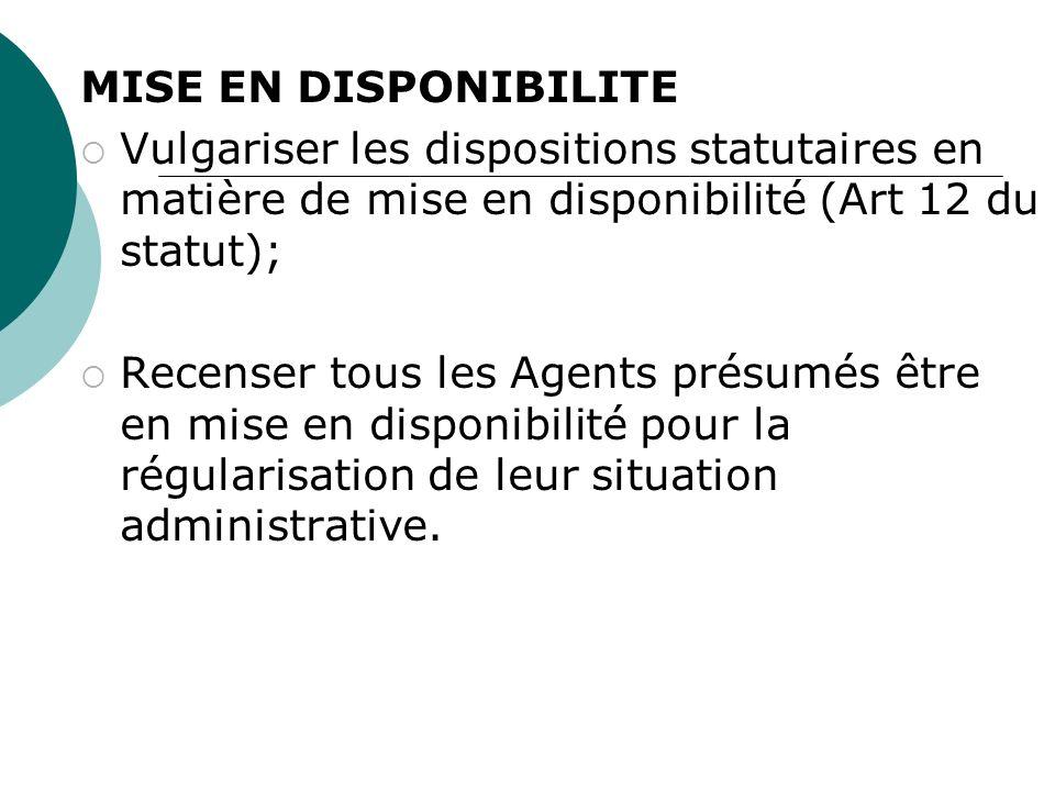 MISE EN DISPONIBILITE Vulgariser les dispositions statutaires en matière de mise en disponibilité (Art 12 du statut); Recenser tous les Agents présumés être en mise en disponibilité pour la régularisation de leur situation administrative.