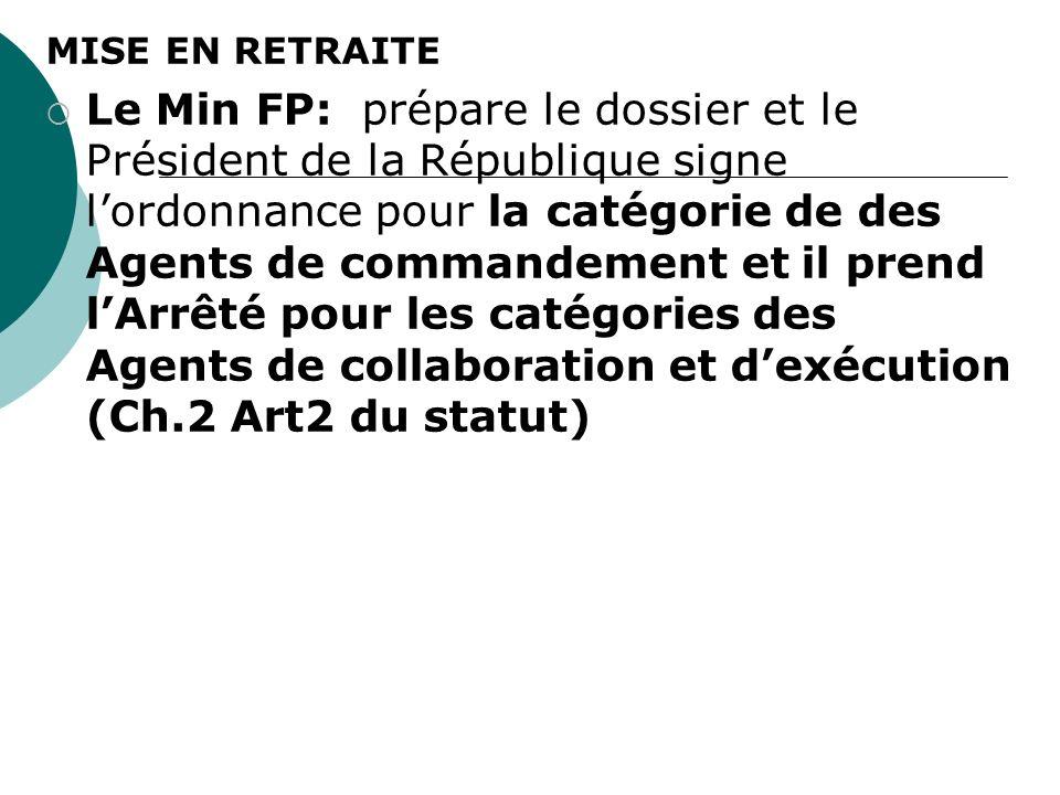MISE EN RETRAITE Le Min FP: prépare le dossier et le Président de la République signe lordonnance pour la catégorie de des Agents de commandement et il prend lArrêté pour les catégories des Agents de collaboration et dexécution (Ch.2 Art2 du statut)