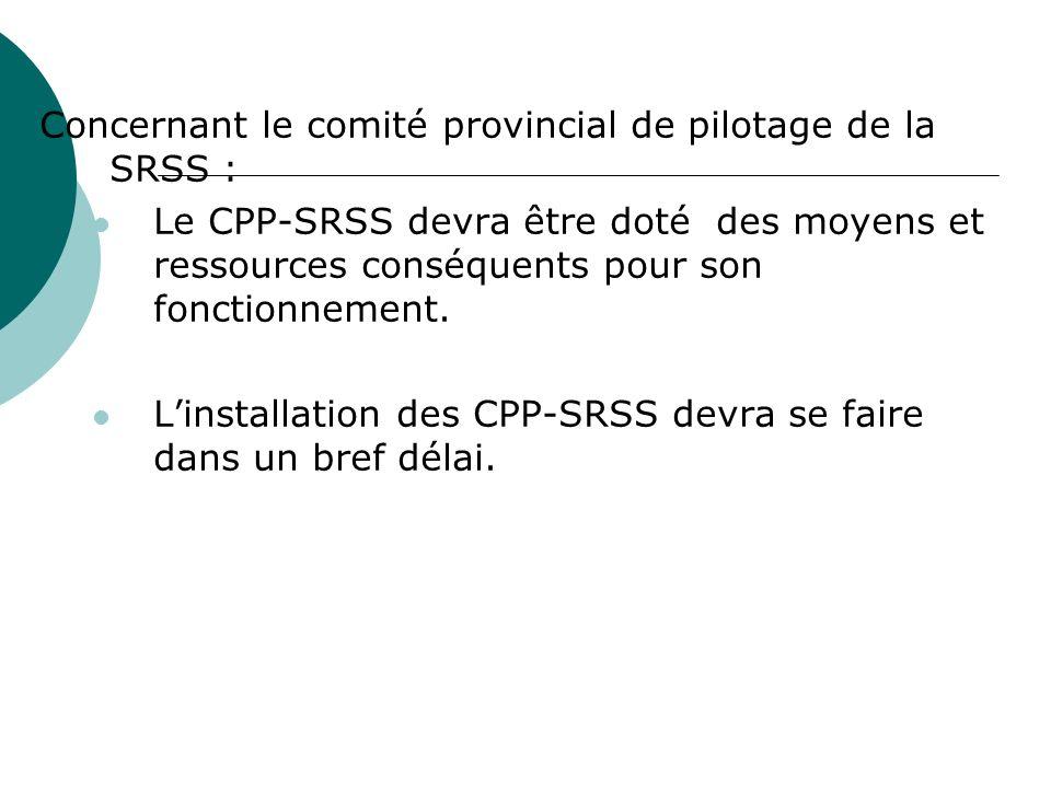 Concernant le comité provincial de pilotage de la SRSS : Le CPP-SRSS devra être doté des moyens et ressources conséquents pour son fonctionnement. Lin