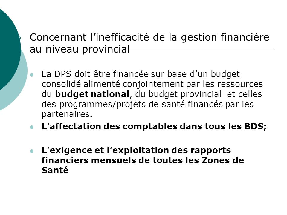 Concernant linefficacité de la gestion financière au niveau provincial La DPS doit être financée sur base dun budget consolidé alimenté conjointement par les ressources du budget national, du budget provincial et celles des programmes/projets de santé financés par les partenaires.