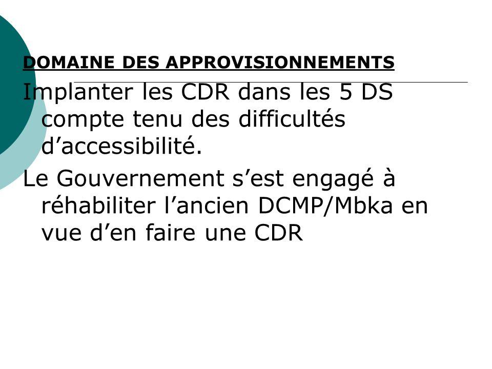 DOMAINE DES APPROVISIONNEMENTS Implanter les CDR dans les 5 DS compte tenu des difficultés daccessibilité. Le Gouvernement sest engagé à réhabiliter l