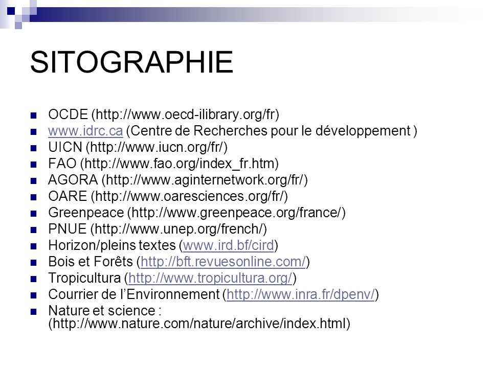 SITOGRAPHIE OCDE (http://www.oecd-ilibrary.org/fr) www.idrc.ca (Centre de Recherches pour le développement ) www.idrc.ca UICN (http://www.iucn.org/fr/) FAO (http://www.fao.org/index_fr.htm) AGORA (http://www.aginternetwork.org/fr/) OARE (http://www.oaresciences.org/fr/) Greenpeace (http://www.greenpeace.org/france/) PNUE (http://www.unep.org/french/) Horizon/pleins textes (www.ird.bf/cird)www.ird.bf/cird Bois et Forêts (http://bft.revuesonline.com/)http://bft.revuesonline.com/ Tropicultura (http://www.tropicultura.org/)http://www.tropicultura.org/ Courrier de lEnvironnement (http://www.inra.fr/dpenv/)http://www.inra.fr/dpenv/ Nature et science : (http://www.nature.com/nature/archive/index.html)