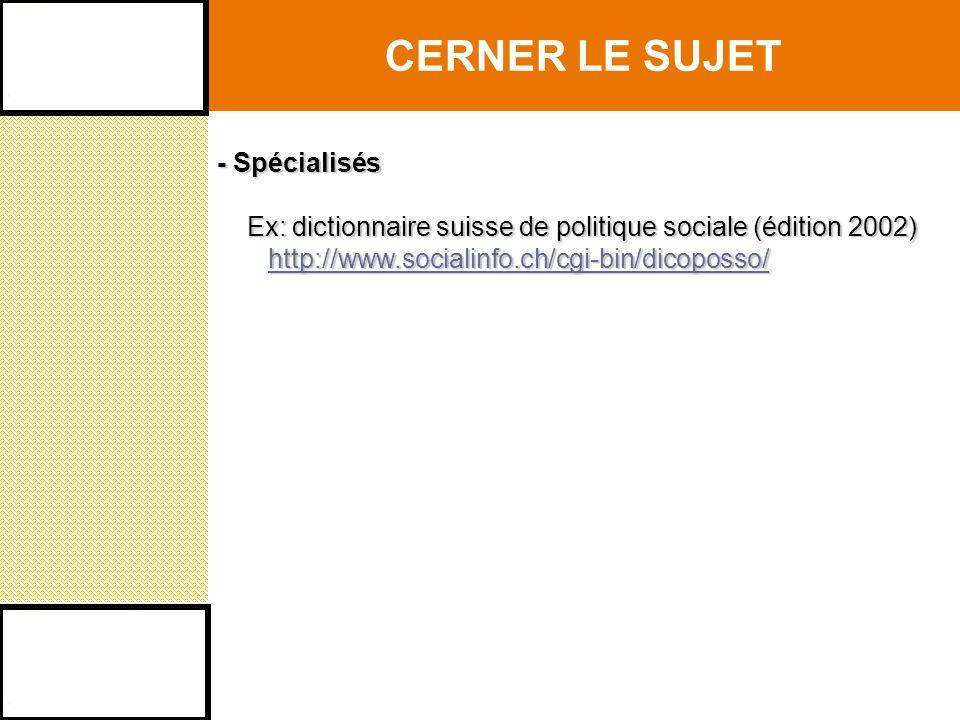 CERNER LE SUJET - Spécialisés Ex: dictionnaire suisse de politique sociale (édition 2002) http://www.socialinfo.ch/cgi-bin/dicoposso/ Ex: dictionnaire suisse de politique sociale (édition 2002) http://www.socialinfo.ch/cgi-bin/dicoposso/http://www.socialinfo.ch/cgi-bin/dicoposso/