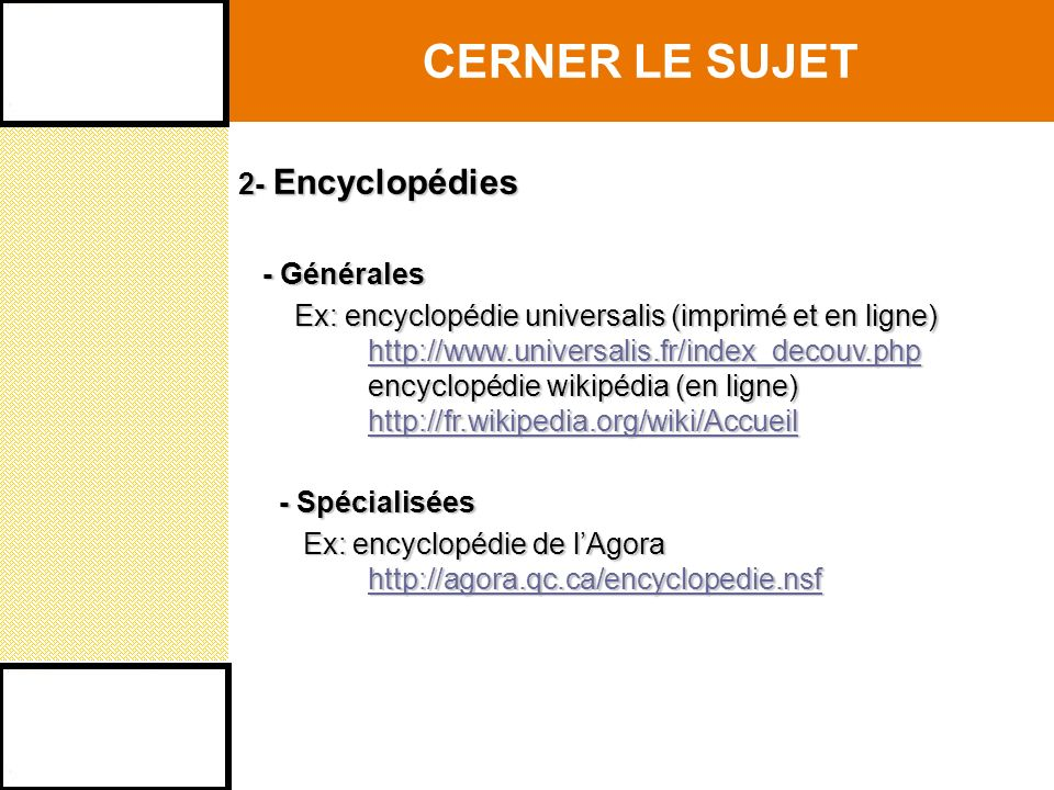 CERNER LE SUJET 2- Encyclopédies - Générales - Générales Ex: encyclopédie universalis (imprimé et en ligne) Ex: encyclopédie universalis (imprimé et en ligne) http://www.universalis.fr/index_decouv.php http://www.universalis.fr/index_decouv.phphttp://www.universalis.fr/index_decouv.php encyclopédie wikipédia (en ligne) encyclopédie wikipédia (en ligne) http://fr.wikipedia.org/wiki/Accueil http://fr.wikipedia.org/wiki/Accueilhttp://fr.wikipedia.org/wiki/Accueil - Spécialisées - Spécialisées Ex: encyclopédie de lAgora Ex: encyclopédie de lAgora http://agora.qc.ca/encyclopedie.nsf http://agora.qc.ca/encyclopedie.nsfhttp://agora.qc.ca/encyclopedie.nsf