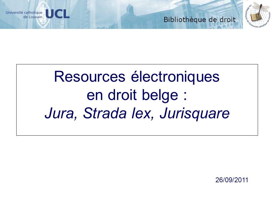 Bibliothèque de droit Resources électroniques en droit belge : Jura, Strada lex, Jurisquare Bibliothèque de droit 26/09/2011