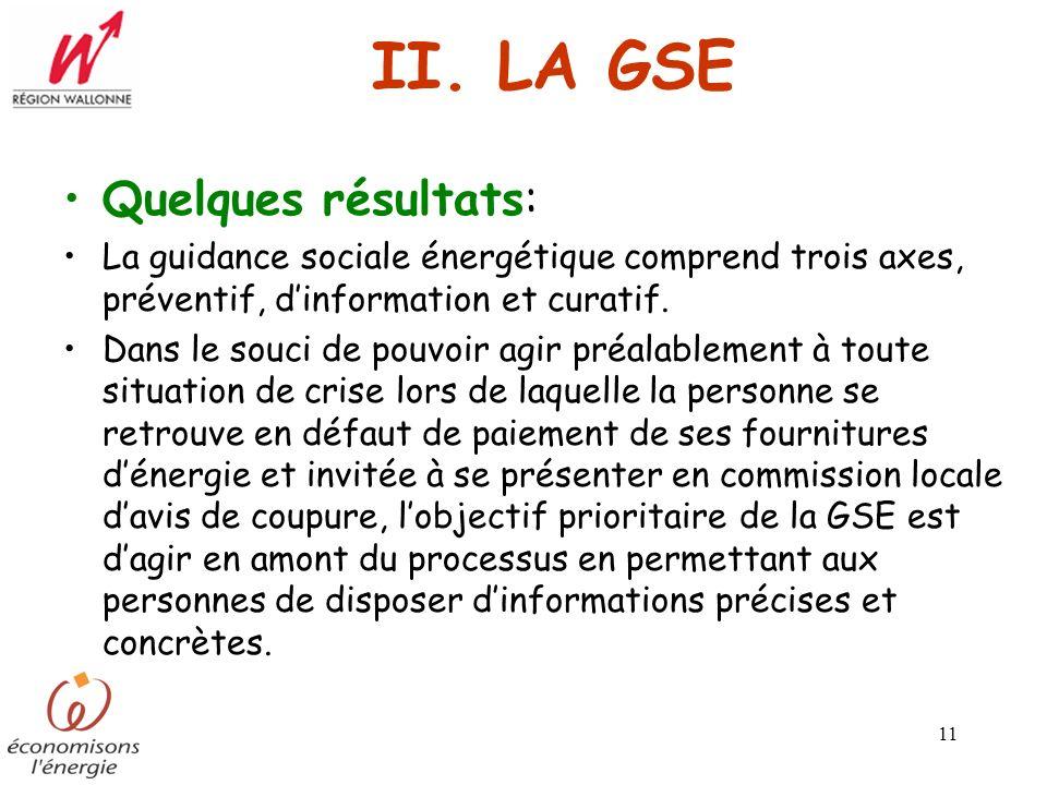11 II. LA GSE Quelques résultats: La guidance sociale énergétique comprend trois axes, préventif, dinformation et curatif. Dans le souci de pouvoir ag