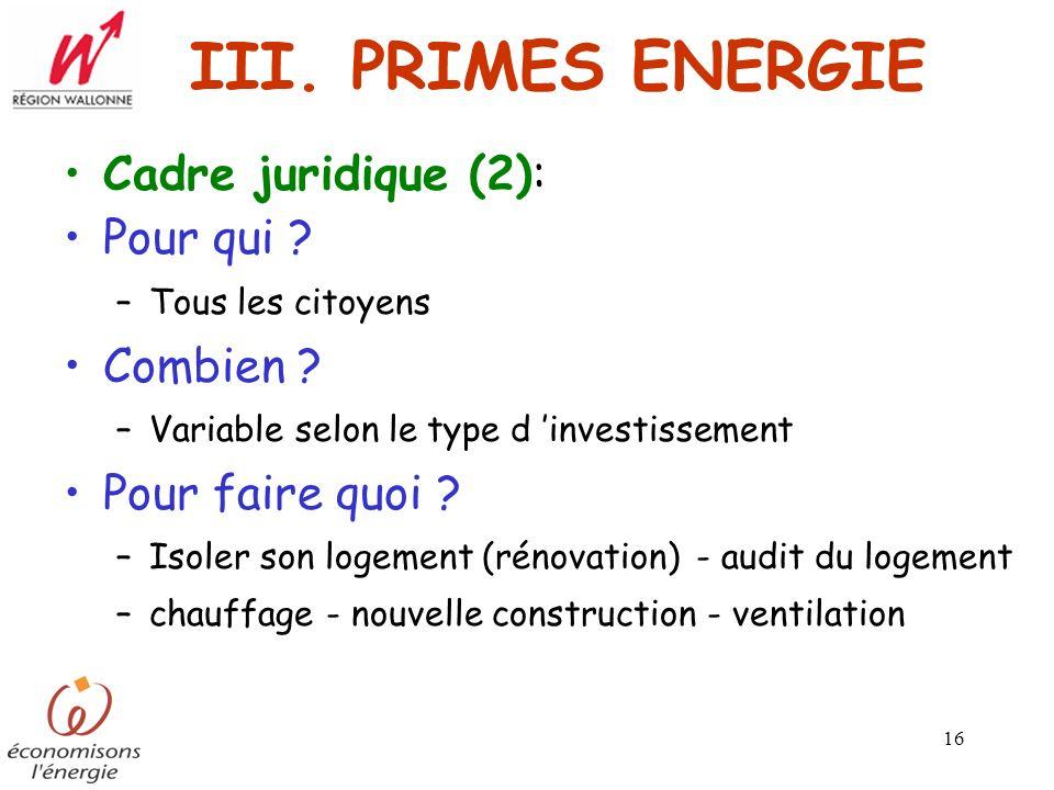 16 III. PRIMES ENERGIE Cadre juridique (2): Pour qui ? –Tous les citoyens Combien ? –Variable selon le type d investissement Pour faire quoi ? –Isoler