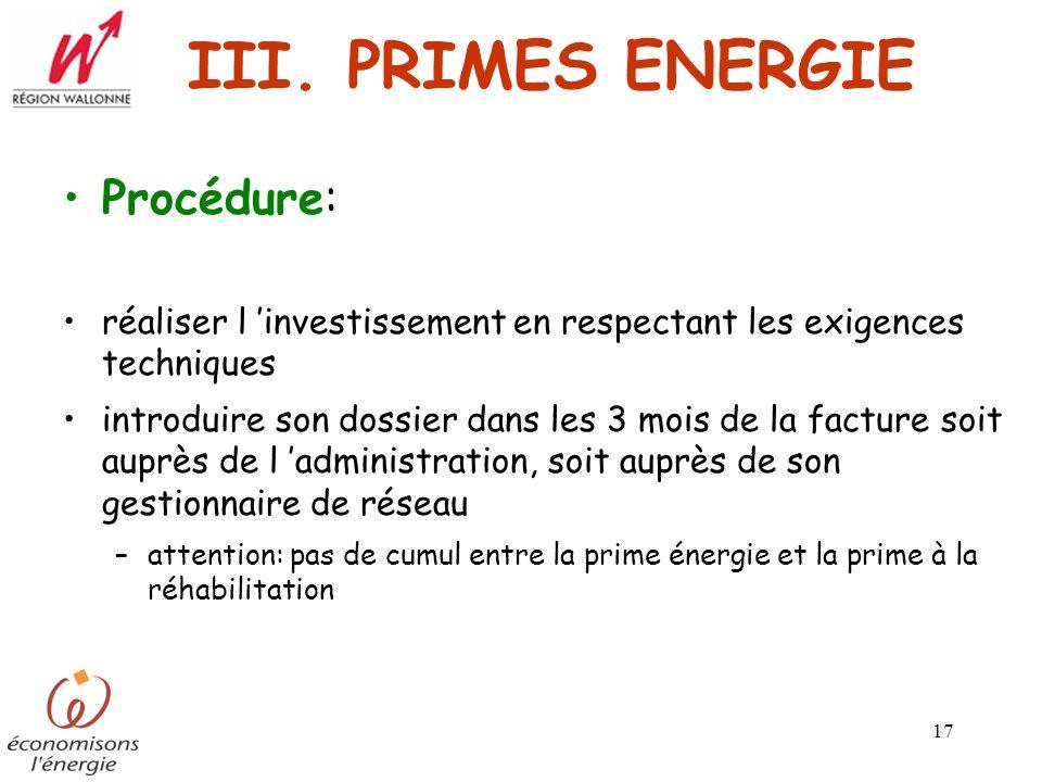 17 III. PRIMES ENERGIE Procédure: réaliser l investissement en respectant les exigences techniques introduire son dossier dans les 3 mois de la factur
