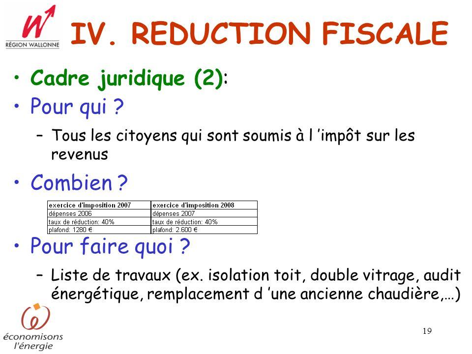 19 IV. REDUCTION FISCALE Cadre juridique (2): Pour qui ? –Tous les citoyens qui sont soumis à l impôt sur les revenus Combien ? Pour faire quoi ? –Lis