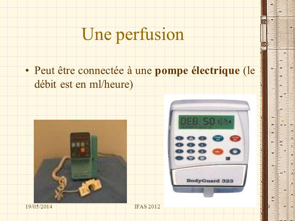 Une perfusion Peut être connectée à une pompe électrique (le débit est en ml/heure) 19/05/20149IFAS 2012
