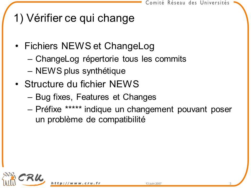 1) Vérifier ce qui change Fichiers NEWS et ChangeLog –ChangeLog répertorie tous les commits –NEWS plus synthétique Structure du fichier NEWS –Bug fixes, Features et Changes –Préfixe ***** indique un changement pouvant poser un problème de compatibilité 13 juin 20073