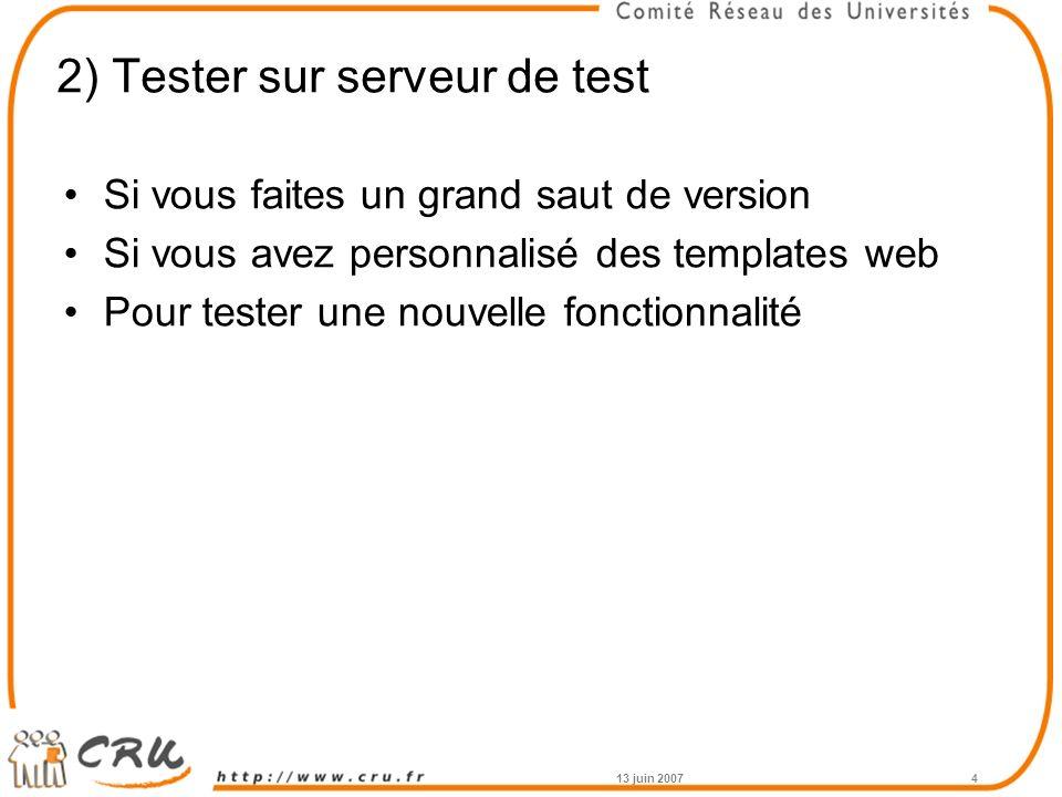 2) Tester sur serveur de test Si vous faites un grand saut de version Si vous avez personnalisé des templates web Pour tester une nouvelle fonctionnalité 13 juin 20074