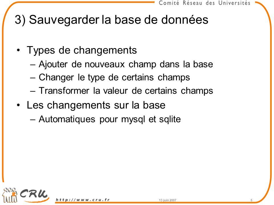 3) Sauvegarder la base de données Types de changements –Ajouter de nouveaux champ dans la base –Changer le type de certains champs –Transformer la valeur de certains champs Les changements sur la base –Automatiques pour mysql et sqlite 13 juin 20075