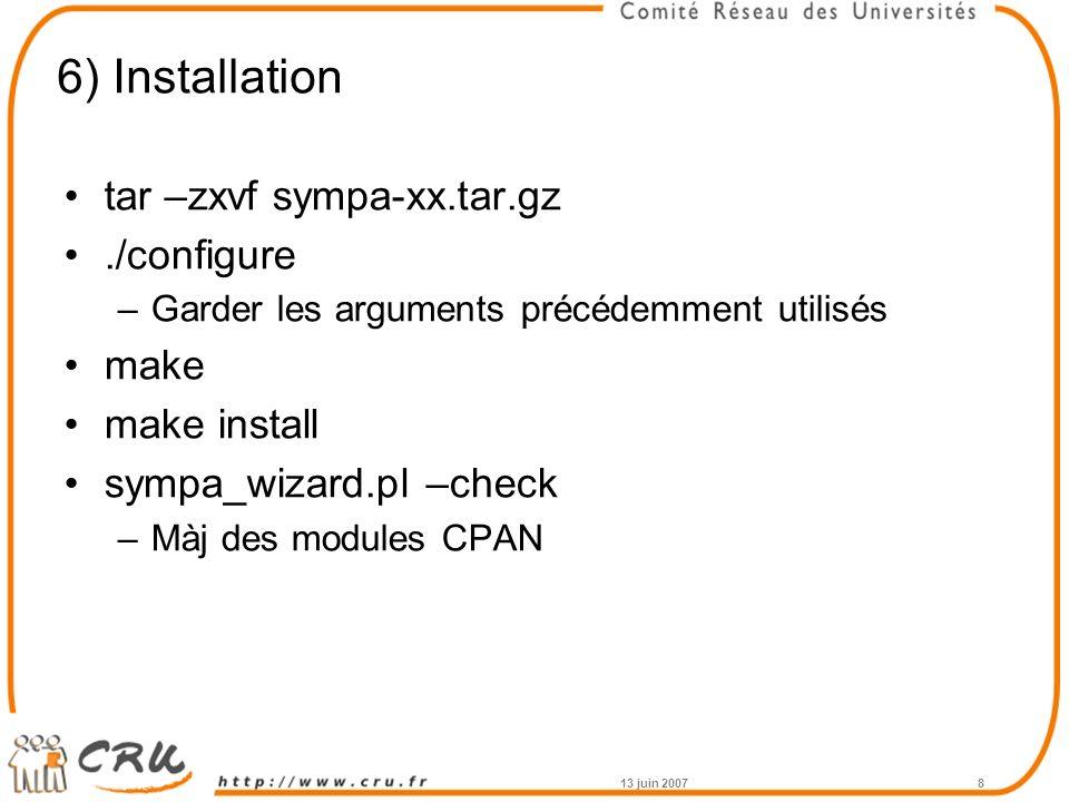 6) Installation tar –zxvf sympa-xx.tar.gz./configure –Garder les arguments précédemment utilisés make make install sympa_wizard.pl –check –Màj des modules CPAN 13 juin 20078