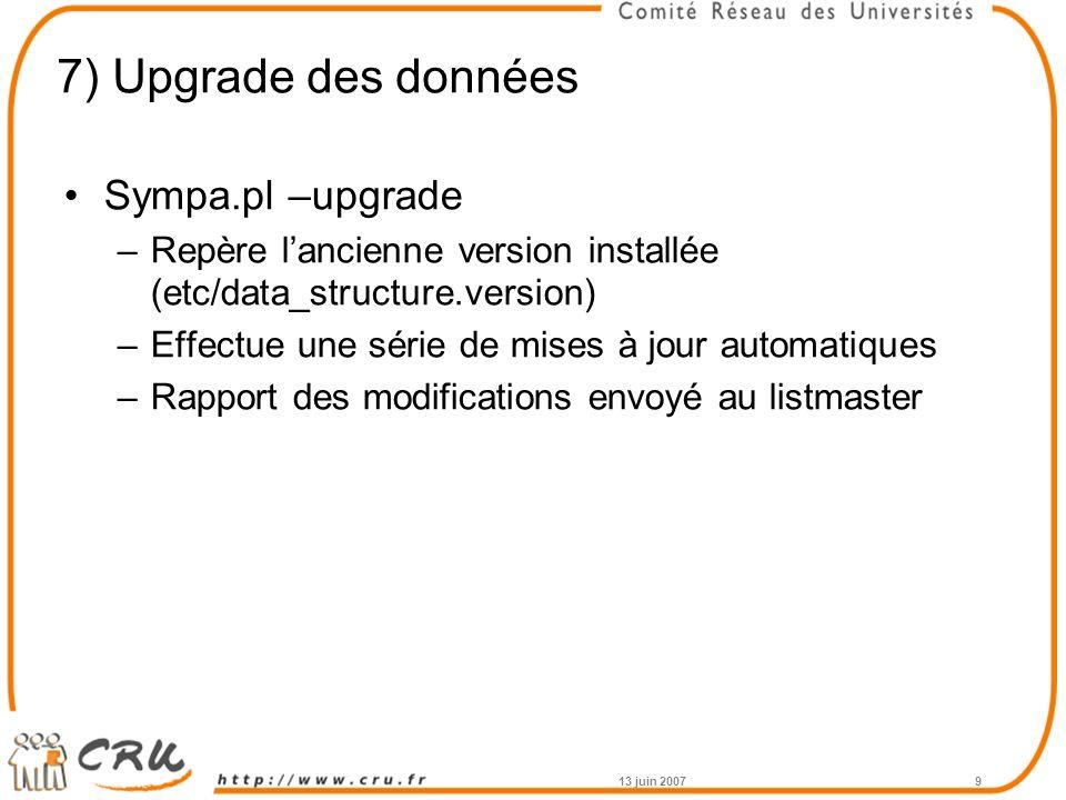 7) Upgrade des données Sympa.pl –upgrade –Repère lancienne version installée (etc/data_structure.version) –Effectue une série de mises à jour automatiques –Rapport des modifications envoyé au listmaster 13 juin 20079