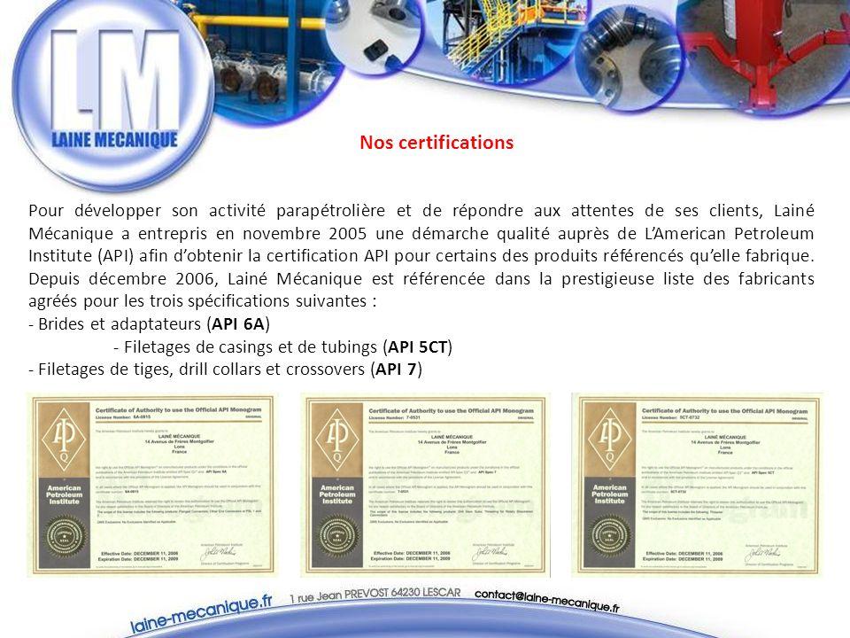 Nos certifications Pour développer son activité parapétrolière et de répondre aux attentes de ses clients, Lainé Mécanique a entrepris en novembre 2005 une démarche qualité auprès de LAmerican Petroleum Institute (API) afin dobtenir la certification API pour certains des produits référencés quelle fabrique.