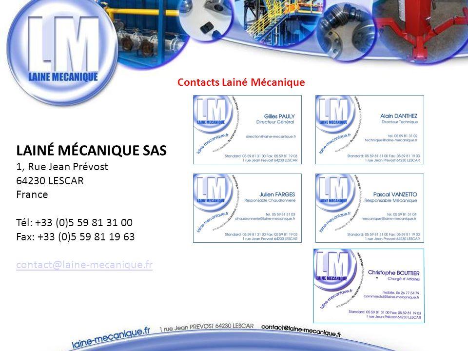 Contacts Lainé Mécanique LAINÉ MÉCANIQUE SAS 1, Rue Jean Prévost 64230 LESCAR France Tél: +33 (0)5 59 81 31 00 Fax: +33 (0)5 59 81 19 63 contact@laine-mecanique.fr