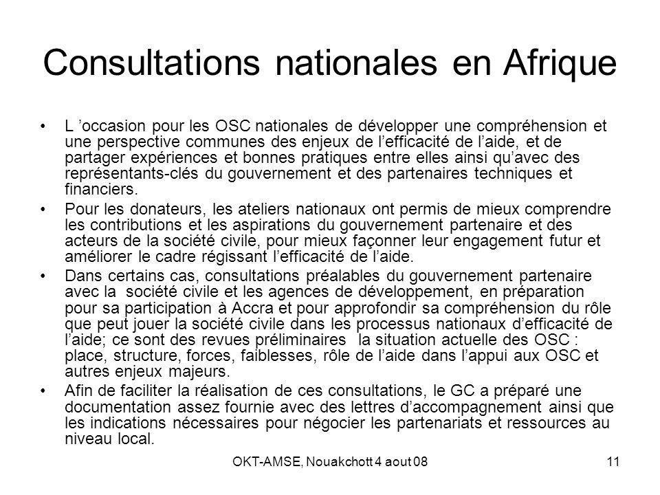 OKT-AMSE, Nouakchott 4 aout 0811 Consultations nationales en Afrique L occasion pour les OSC nationales de développer une compréhension et une perspective communes des enjeux de lefficacité de laide, et de partager expériences et bonnes pratiques entre elles ainsi quavec des représentants-clés du gouvernement et des partenaires techniques et financiers.