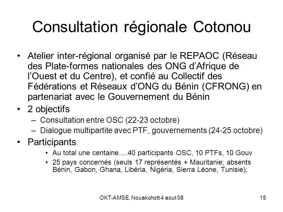 OKT-AMSE, Nouakchott 4 aout 0815 Consultation régionale Cotonou Atelier inter-régional organisé par le REPAOC (Réseau des Plate-formes nationales des ONG dAfrique de lOuest et du Centre), et confié au Collectif des Fédérations et Réseaux dONG du Bénin (CFRONG) en partenariat avec le Gouvernement du Bénin 2 objectifs –Consultation entre OSC (22-23 octobre) –Dialogue multipartite avec PTF, gouvernements (24-25 octobre) Participants Au total une centaine….40 participants OSC, 10 PTFs, 10 Gouv 25 pays concernés (seuls 17 représentés + Mauritanie; absents Bénin, Gabon, Ghana, Libéria, Nigéria, Sierra Léone, Tunisie);