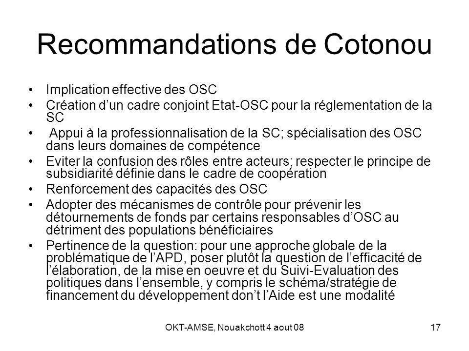 OKT-AMSE, Nouakchott 4 aout 0817 Recommandations de Cotonou Implication effective des OSC Création dun cadre conjoint Etat-OSC pour la réglementation de la SC Appui à la professionnalisation de la SC; spécialisation des OSC dans leurs domaines de compétence Eviter la confusion des rôles entre acteurs; respecter le principe de subsidiarité définie dans le cadre de coopération Renforcement des capacités des OSC Adopter des mécanismes de contrôle pour prévenir les détournements de fonds par certains responsables dOSC au détriment des populations bénéficiaires Pertinence de la question: pour une approche globale de la problématique de lAPD, poser plutôt la question de lefficacité de lélaboration, de la mise en oeuvre et du Suivi-Evaluation des politiques dans lensemble, y compris le schéma/stratégie de financement du développement dont lAide est une modalité