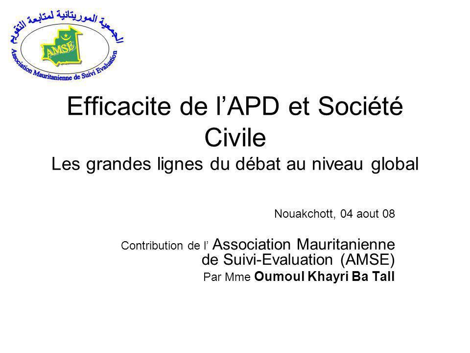 Efficacite de lAPD et Société Civile Les grandes lignes du débat au niveau global Nouakchott, 04 aout 08 Contribution de l Association Mauritanienne de Suivi-Evaluation (AMSE) Par Mme Oumoul Khayri Ba Tall
