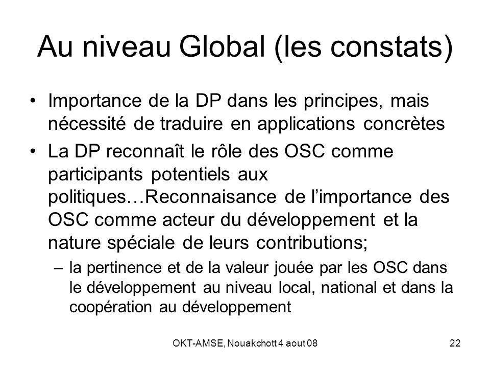 OKT-AMSE, Nouakchott 4 aout 0822 Au niveau Global (les constats) Importance de la DP dans les principes, mais nécessité de traduire en applications concrètes La DP reconnaît le rôle des OSC comme participants potentiels aux politiques…Reconnaisance de limportance des OSC comme acteur du développement et la nature spéciale de leurs contributions; –la pertinence et de la valeur jouée par les OSC dans le développement au niveau local, national et dans la coopération au développement