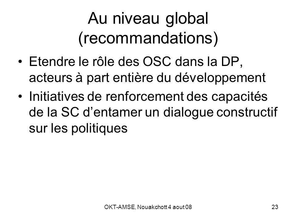 OKT-AMSE, Nouakchott 4 aout 0823 Au niveau global (recommandations) Etendre le rôle des OSC dans la DP, acteurs à part entière du développement Initiatives de renforcement des capacités de la SC dentamer un dialogue constructif sur les politiques
