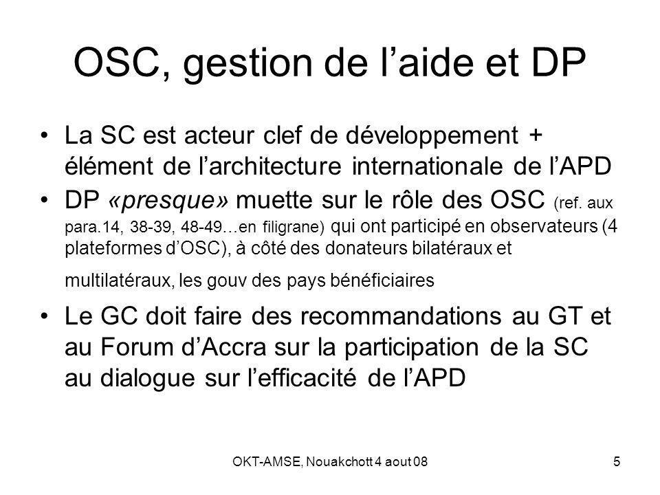 OKT-AMSE, Nouakchott 4 aout 086 Architecture de la gestion de lAPD Comité dAide au développement de lOCDE Groupe de travail sur lefficacité de lAide (GT-EFF) –Pour le suivi de la mise en œuvre de la DP; coordonne le travail sur lefficacité de laide Groupe consultatif sur la société civile et lefficacité de laide –mis sur pied par le GT-EFF, vise à faciliter lintégration des OSC dans le processus devant durer au moins jusquà Accra