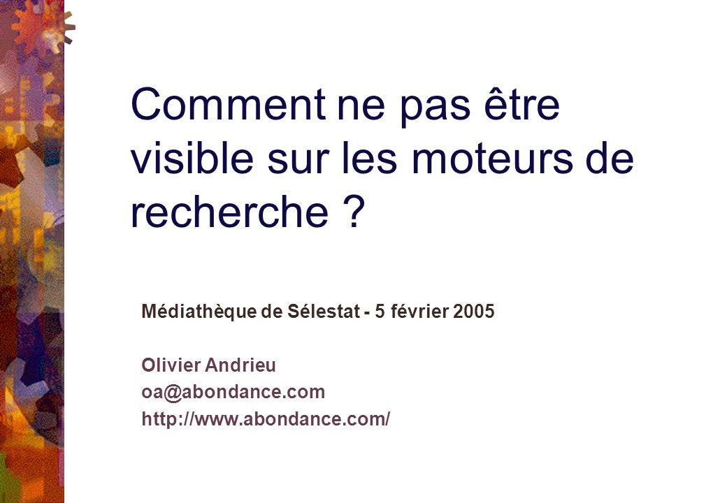 Médiathèque de Sélestat - 5 février 2005 Olivier Andrieu oa@abondance.com http://www.abondance.com/ Comment ne pas être visible sur les moteurs de recherche ?