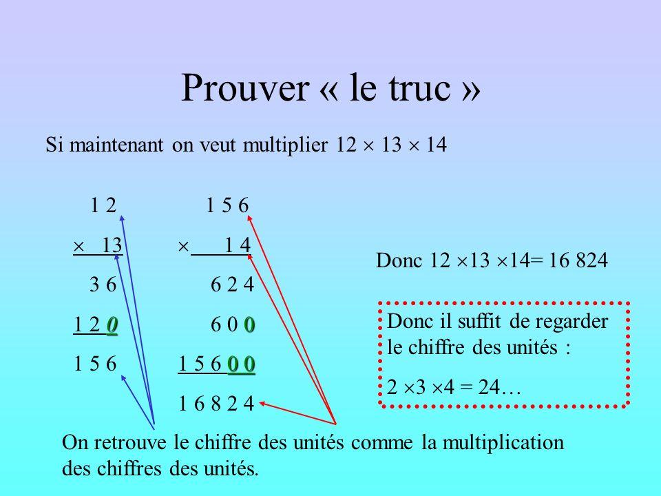 Prouver « le truc » Dans toutes les multiplications, dans tous les produits, le chiffre des unités vient de la multiplication des unités des facteurs.
