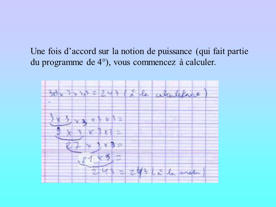 Une fois daccord sur la notion de puissance (qui fait partie du programme de 4°), vous commencez à calculer.